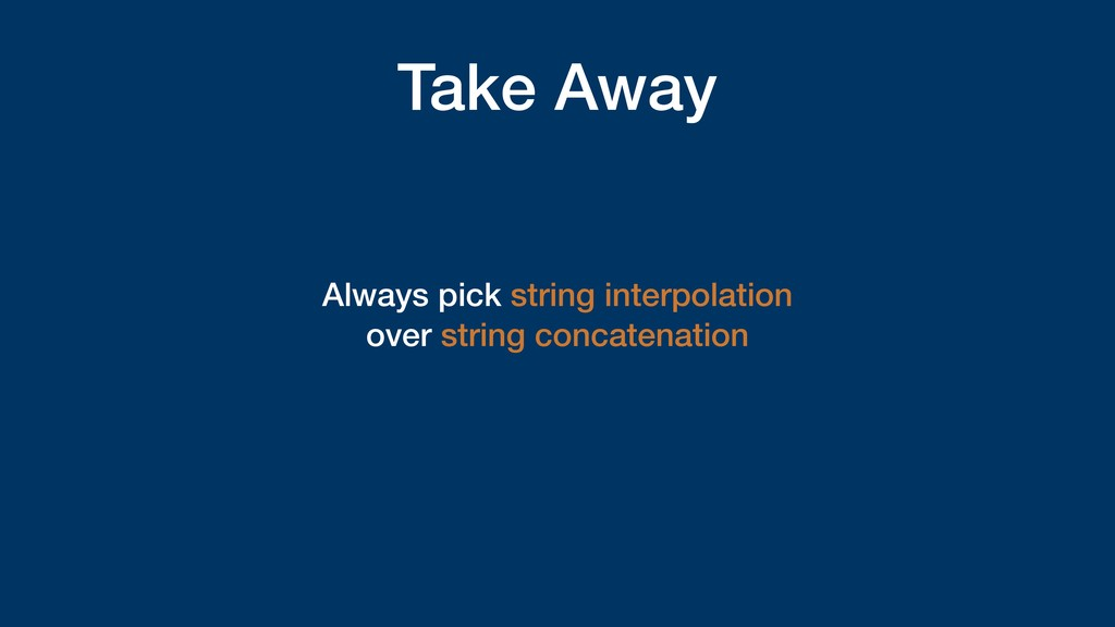 Take Away Always pick string interpolation over...