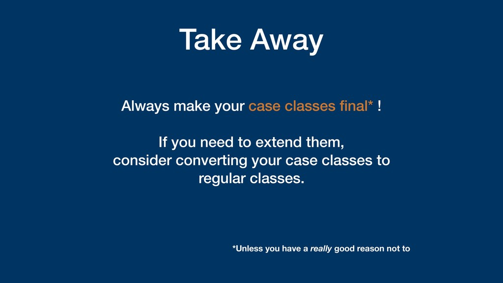 Take Away Always make your case classes final* !...
