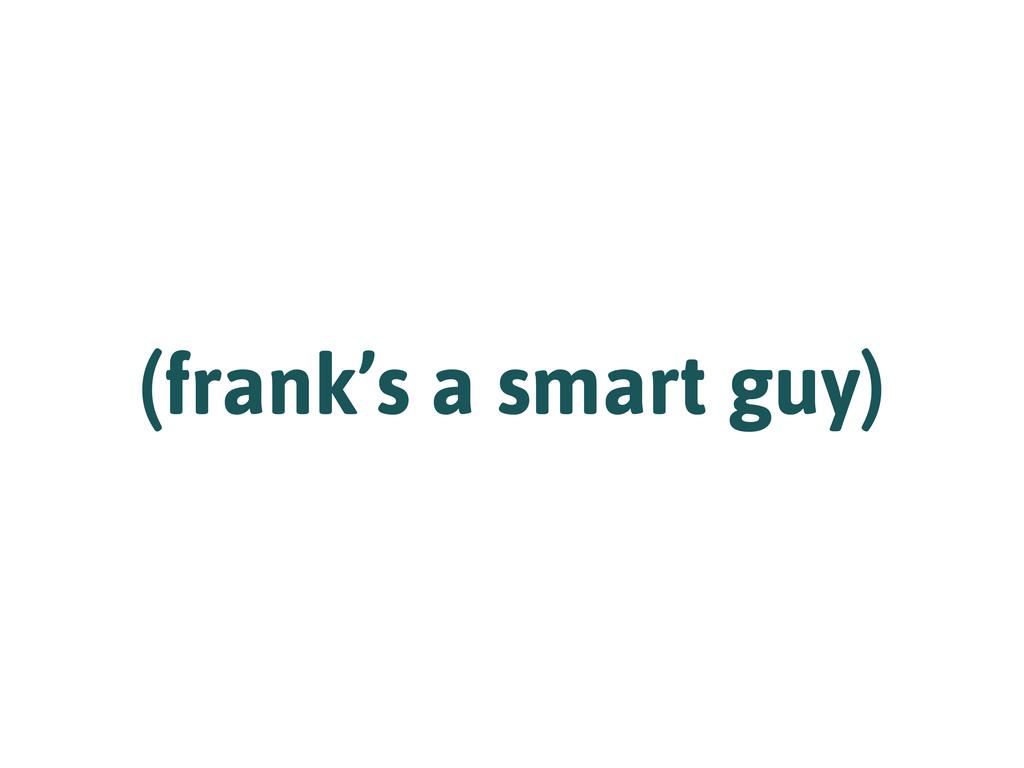 (frank's a smart guy)
