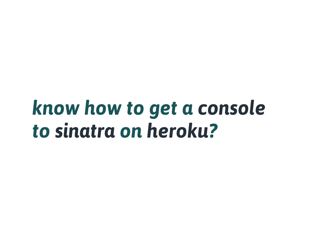 know how to get a console to sinatra on heroku?