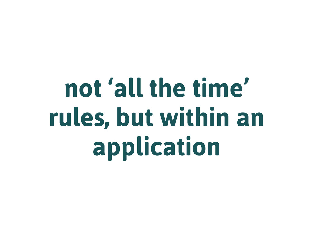 not 'all the time' rules, but within an applica...