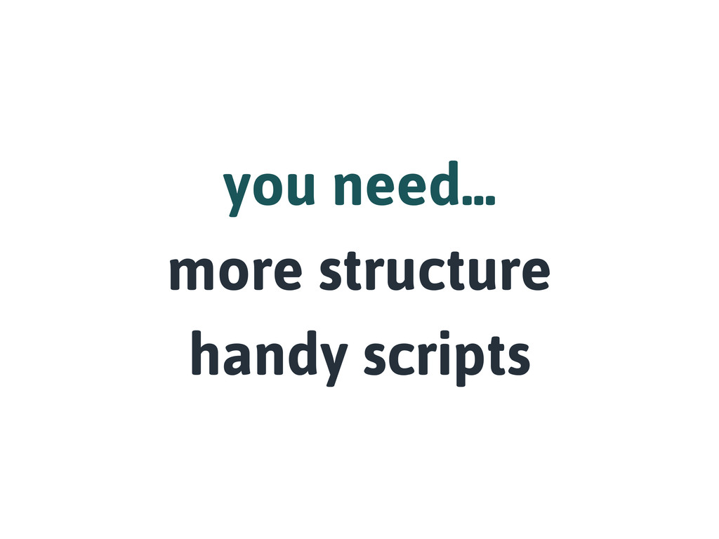 you need... more structure handy scripts