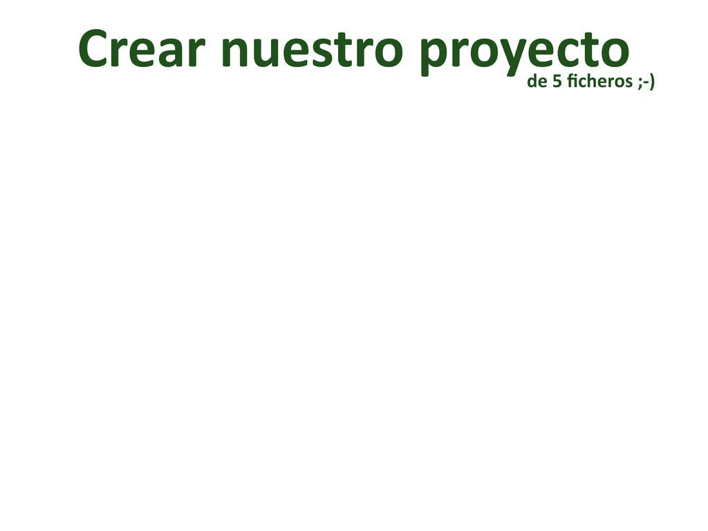 Crear nuestro proyecto de 5 ficheros...
