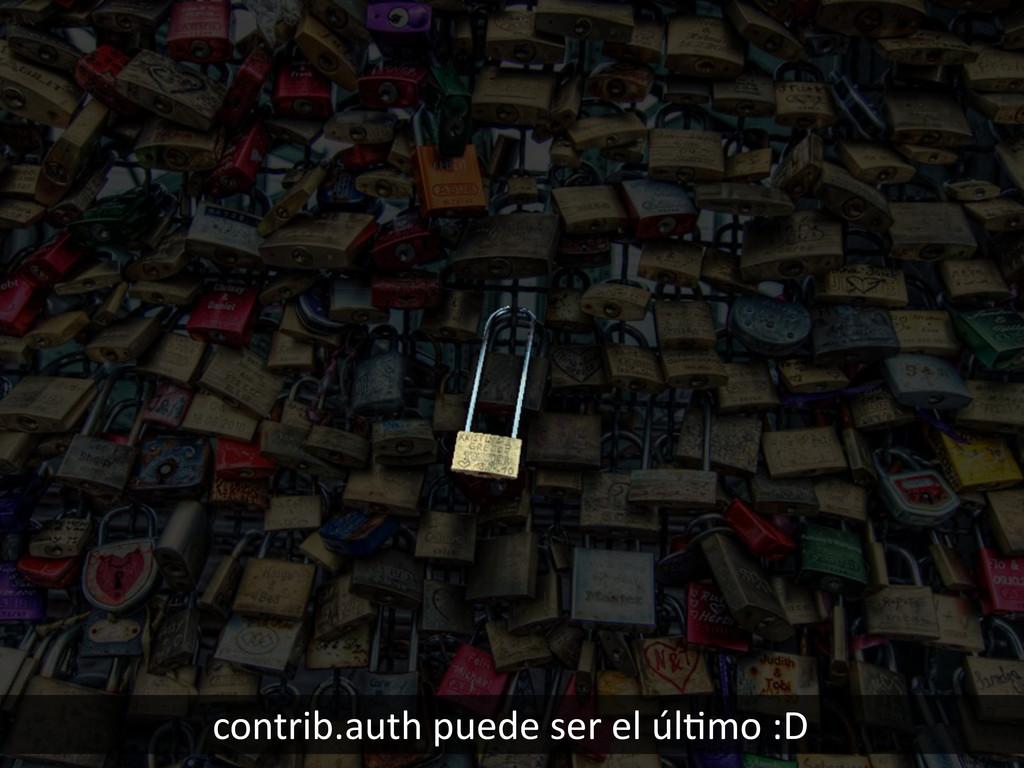 contrib.auth puede ser el úlHmo ...