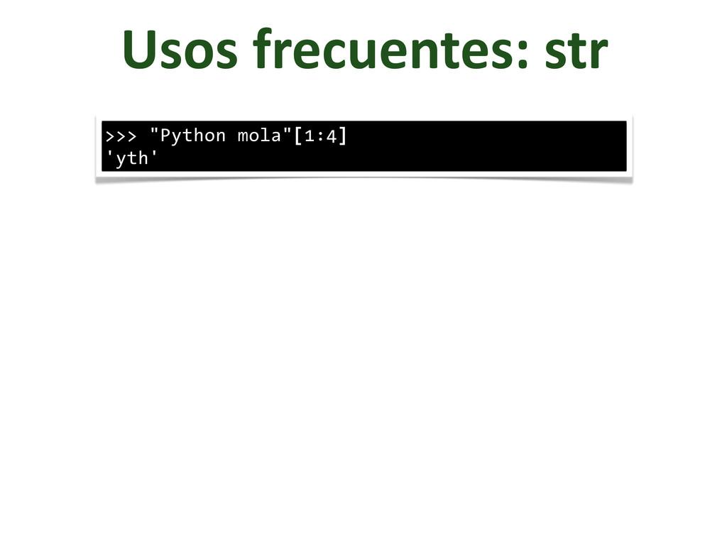 "Usos frecuentes: str >>> ""Python mola""[1:..."