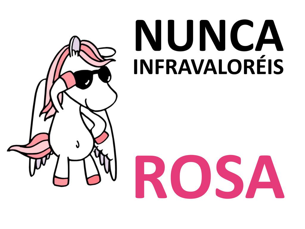 NUNCA INFRAVALORÉIS ROSA