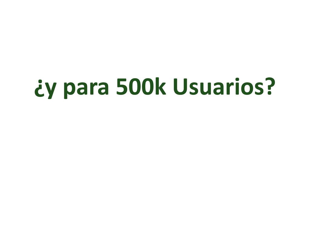 ¿y para 500k Usuarios?