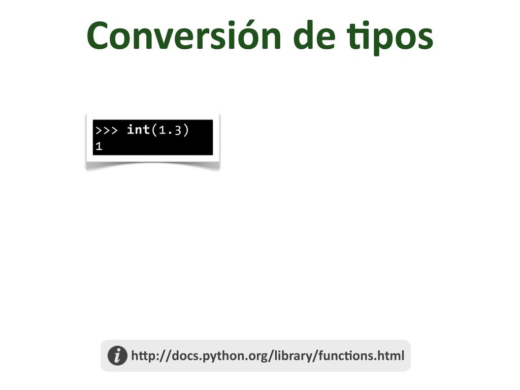 Conversión de /pos >>> int(1.3) 1  h@p...