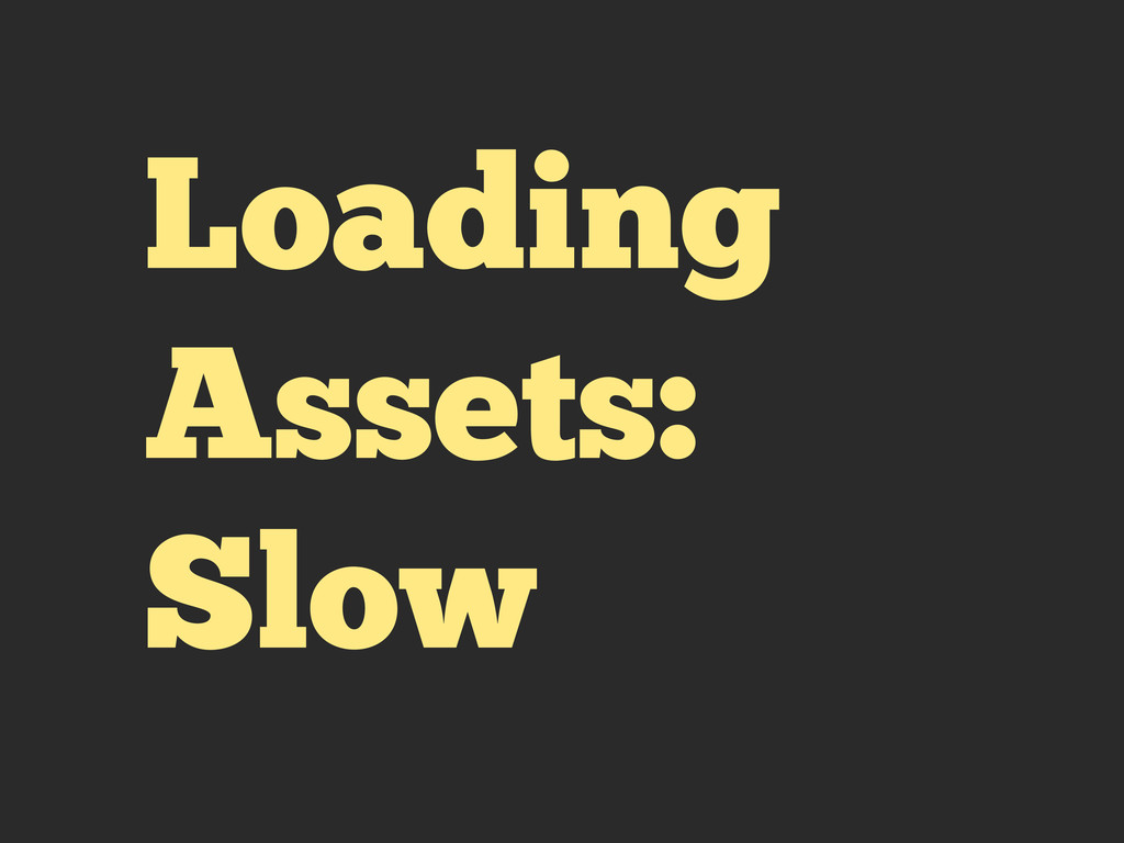 Loading Assets: Slow