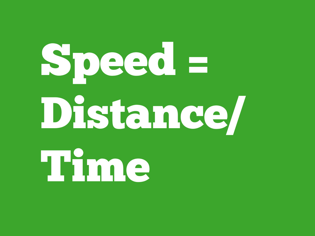 Speed = Distance/ Time