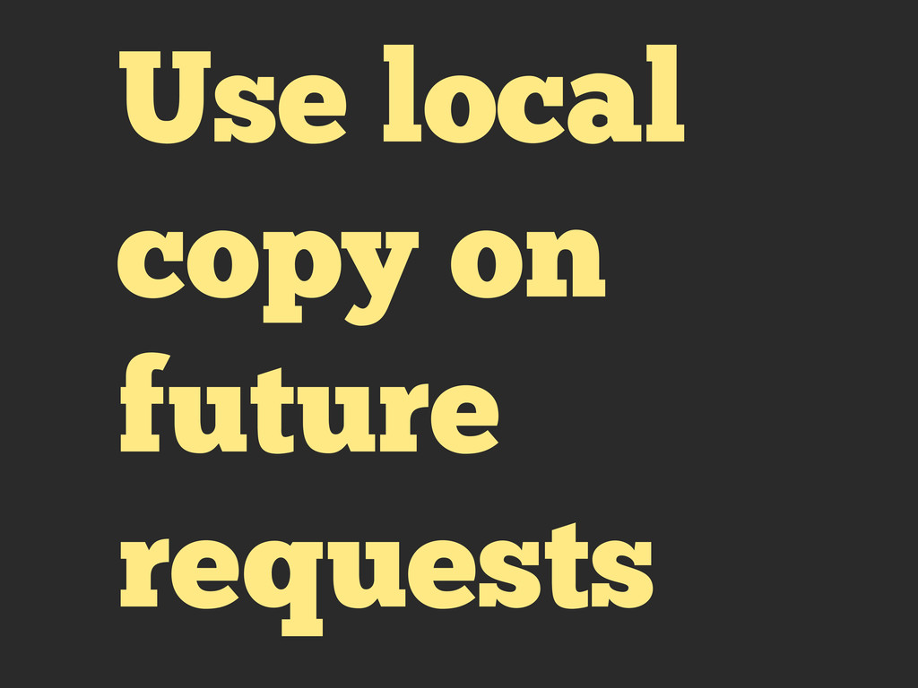 Use local copy on future requests