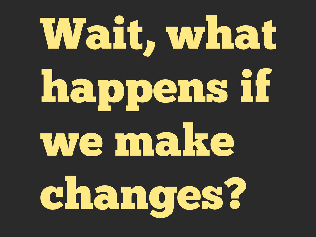 Wait, what happens if we make changes?
