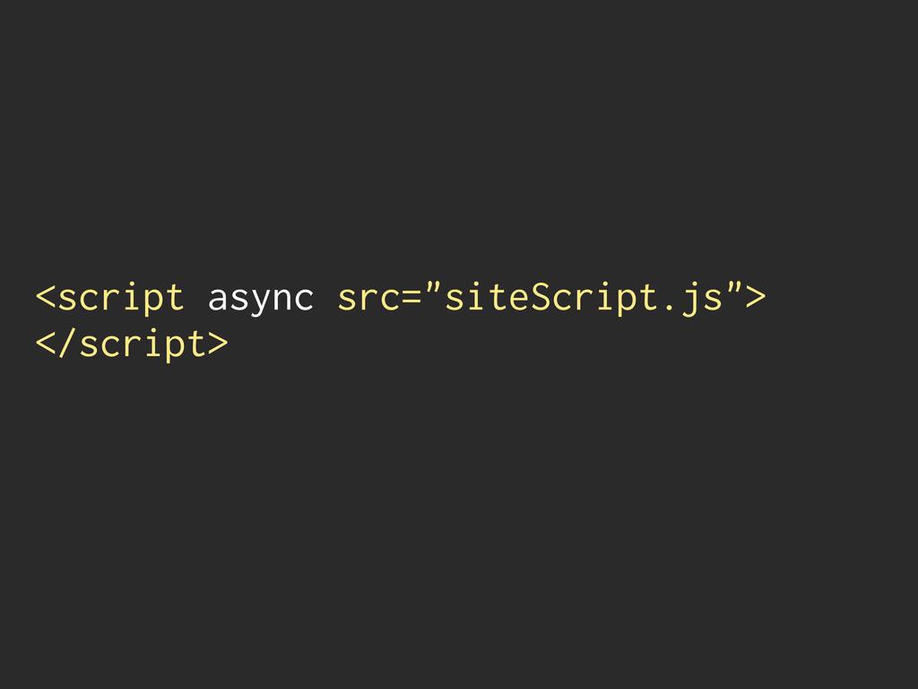 """<script async src=""""siteScript.js""""> </script>"""
