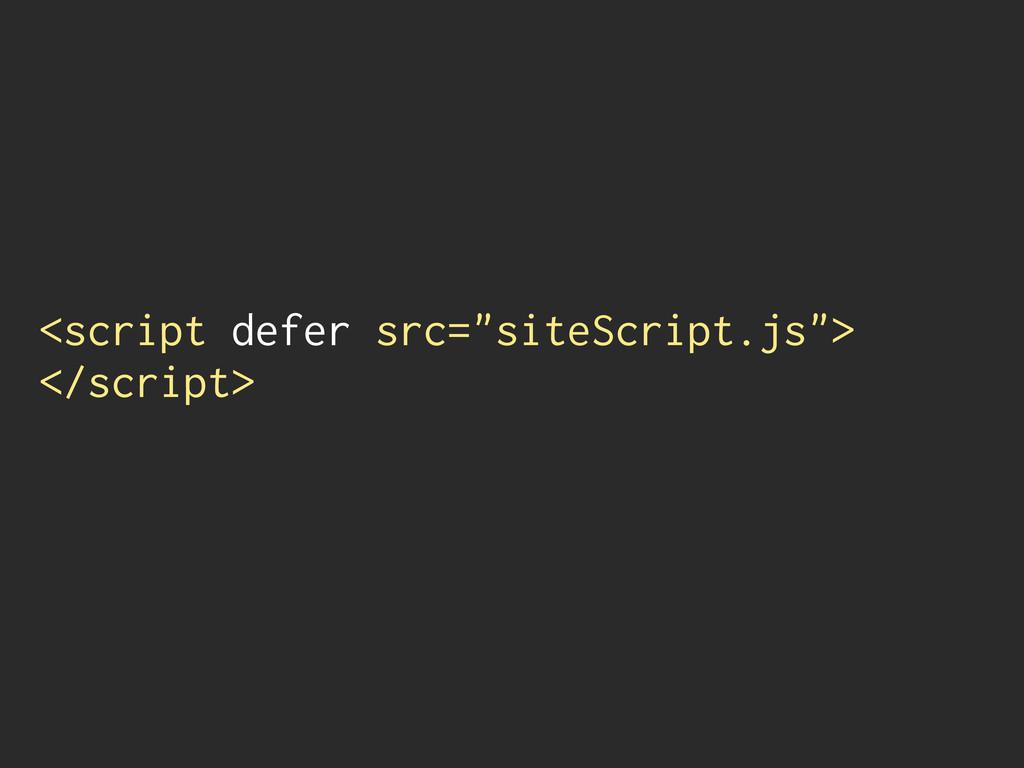 """<script defer src=""""siteScript.js""""> </script>"""