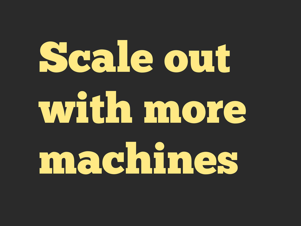 Scale out with more machines