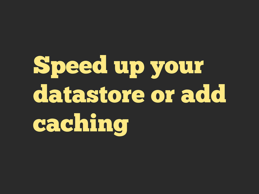Speed up your datastore or add caching