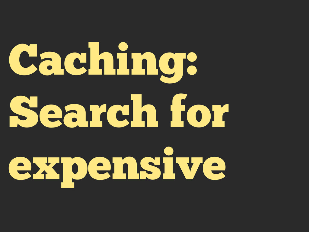 Caching: Search for expensive