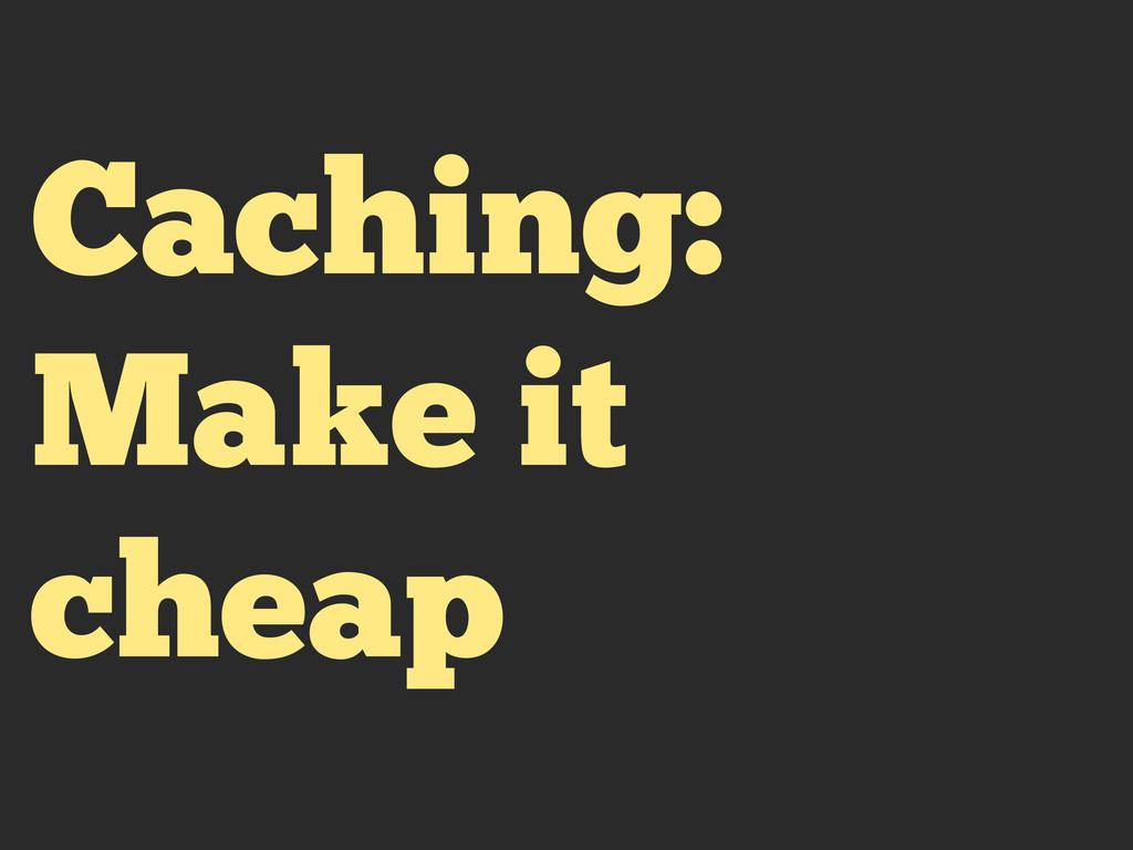 Caching: Make it cheap