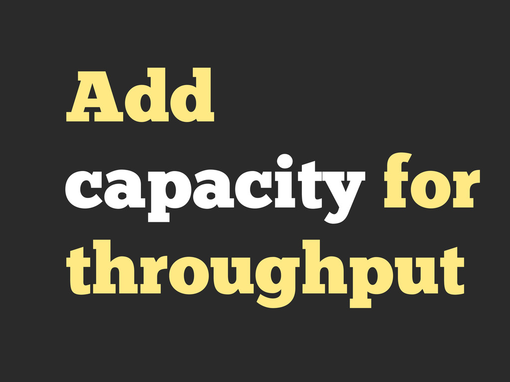 Add capacity for throughput