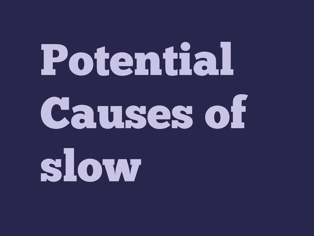 Potential Causes of slow