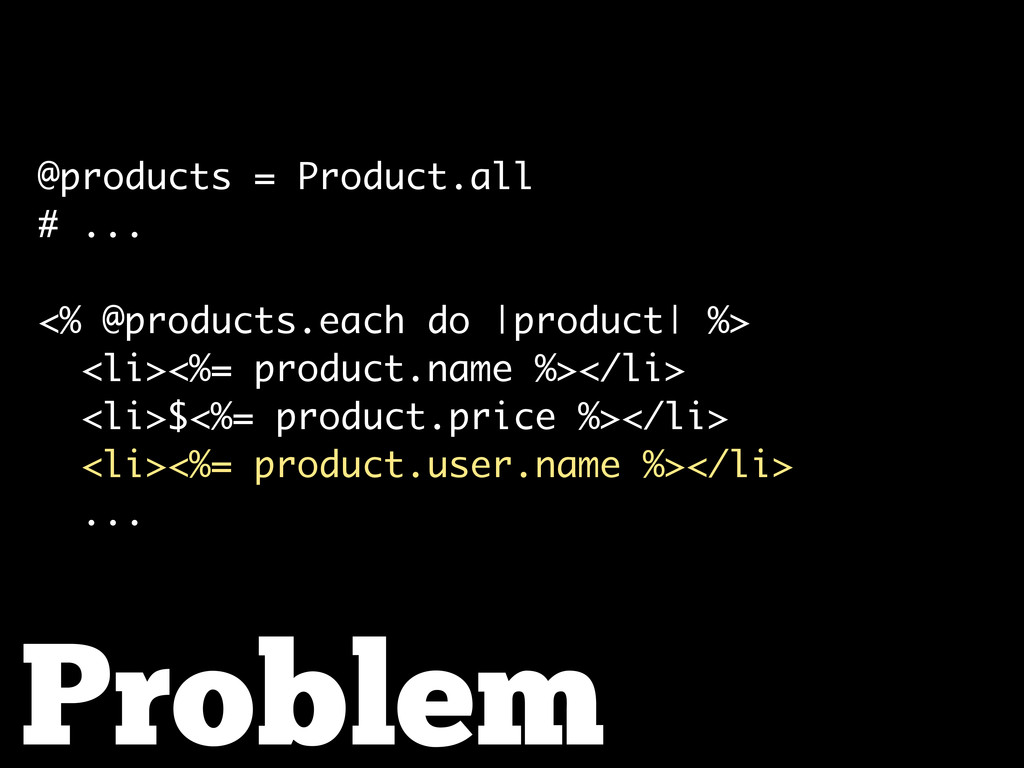 Problem @products = Product.all # ... <% @produ...