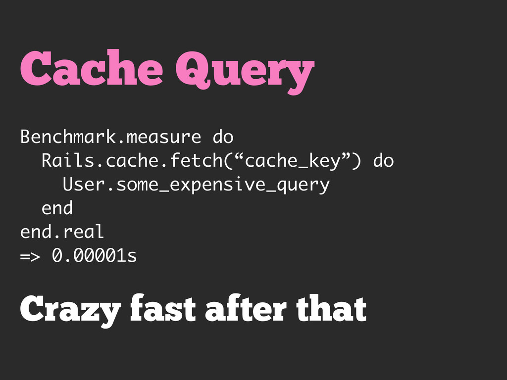 Cache Query Benchmark.measure do Rails.cache.fe...