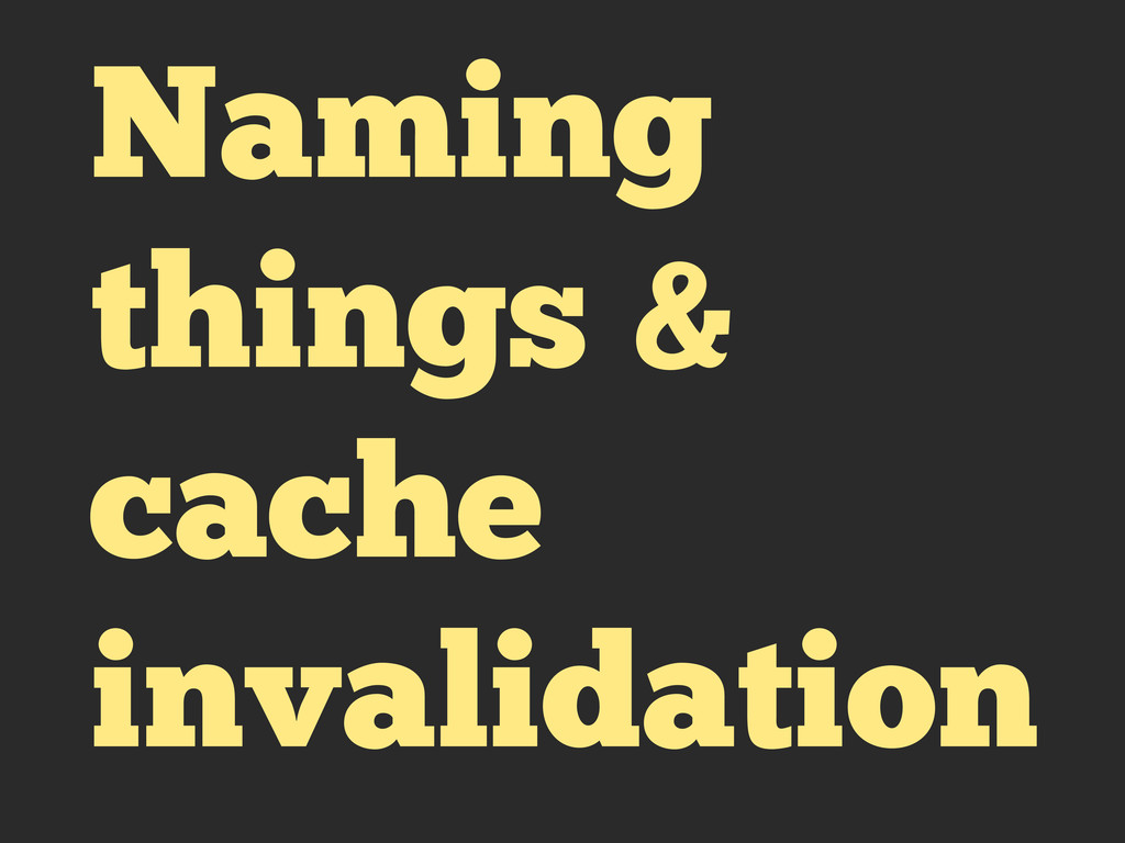 Naming things & cache invalidation