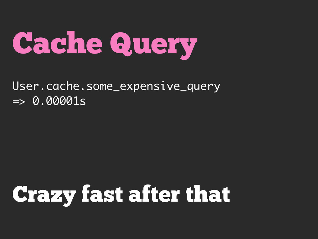 Cache Query User.cache.some_expensive_query => ...