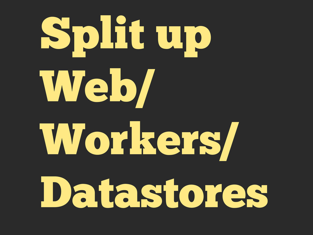 Split up Web/ Workers/ Datastores