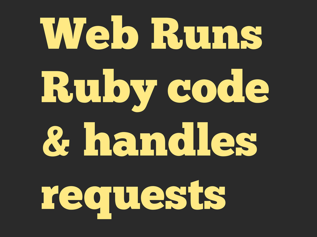 Web Runs Ruby code & handles requests