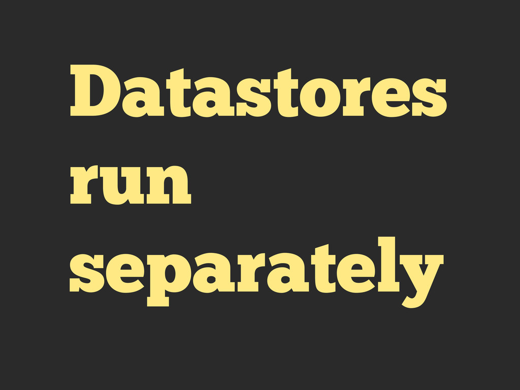 Datastores run separately