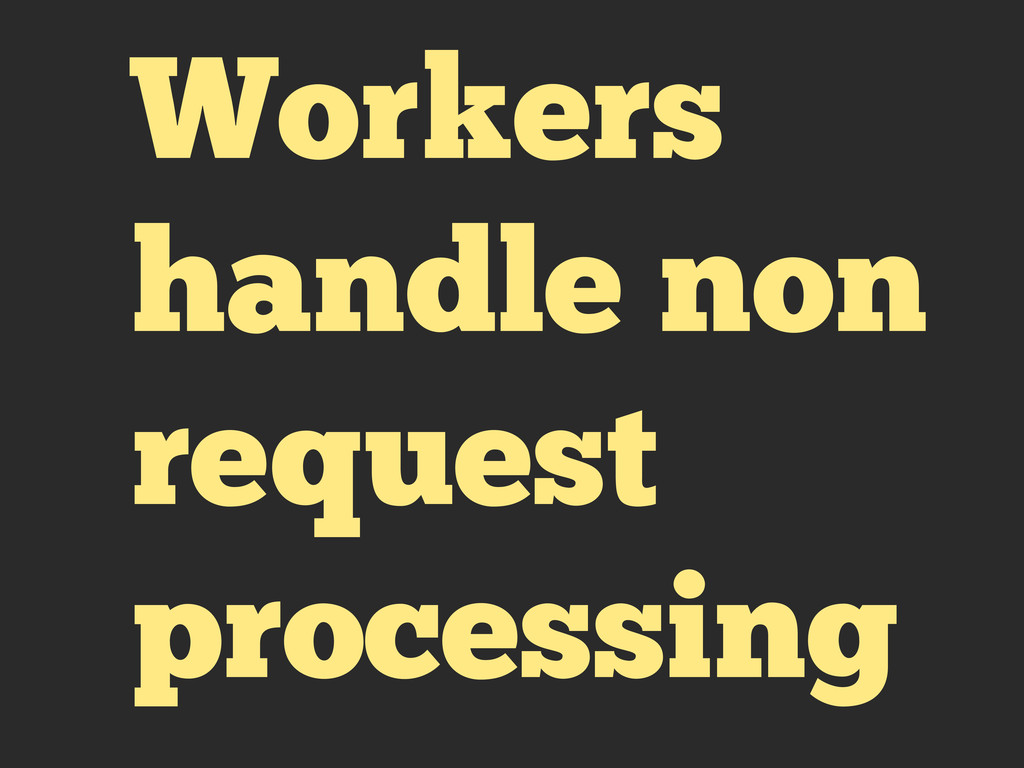 Workers handle non request processing