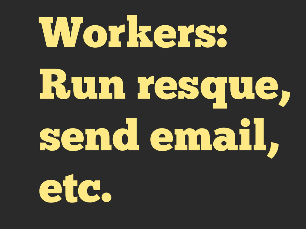 Workers: Run resque, send email, etc.