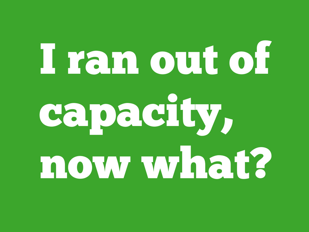 I ran out of capacity, now what?