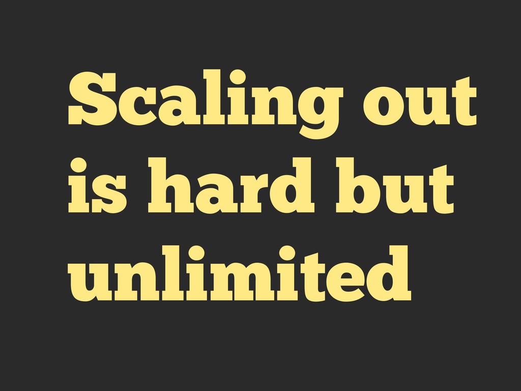 Scaling out is hard but unlimited