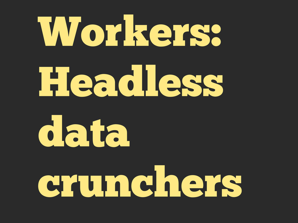 Workers: Headless data crunchers