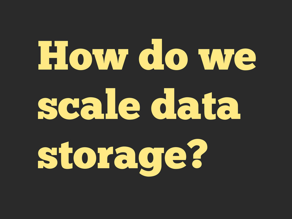 How do we scale data storage?