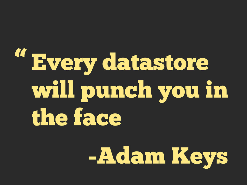 "Every datastore will punch you in the face "" -A..."