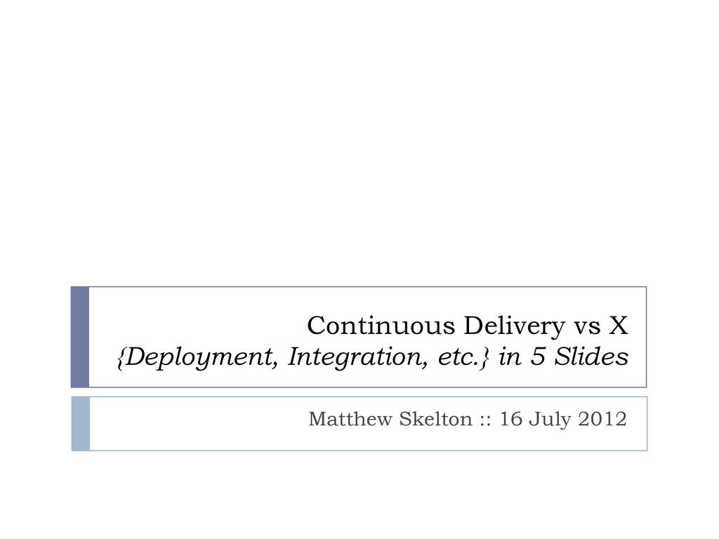 Continuous Delivery vs X {Deployment, Integrati...