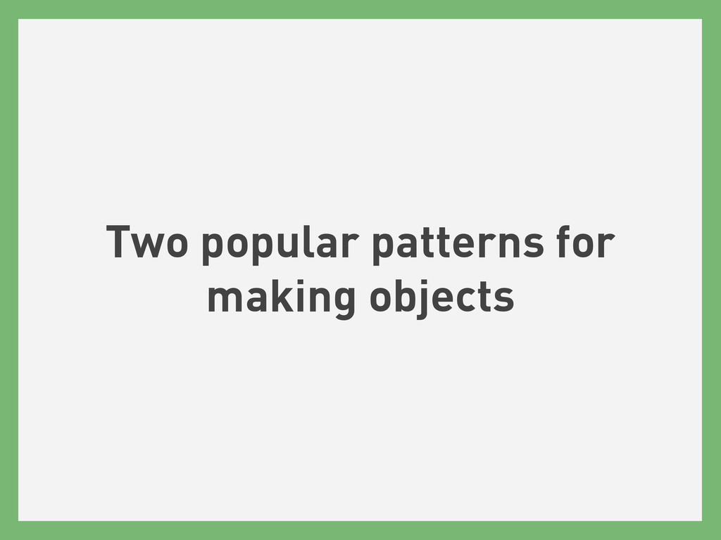 Two popular patterns for making objects