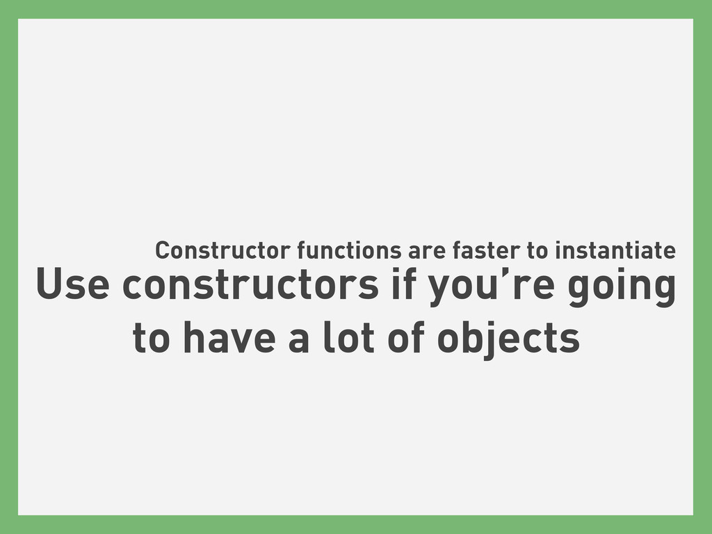 Constructor functions are faster to instantiate...