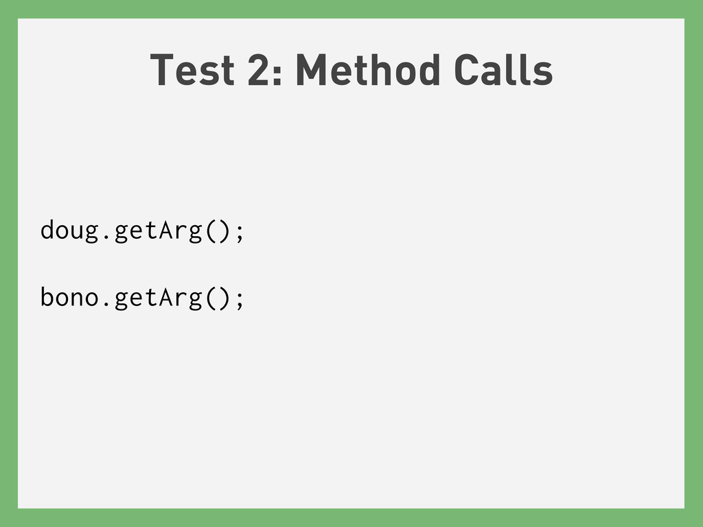 Test 2: Method Calls doug.getArg(); bono.getArg...