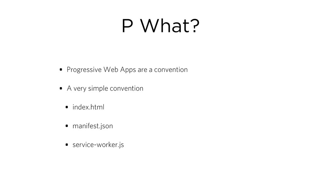 P What? • Progressive Web Apps are a convention...