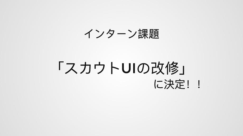 「スカウトUI の改修」 「スカウトUI の改修」 インターン課題 インターン課題 に決定!!...
