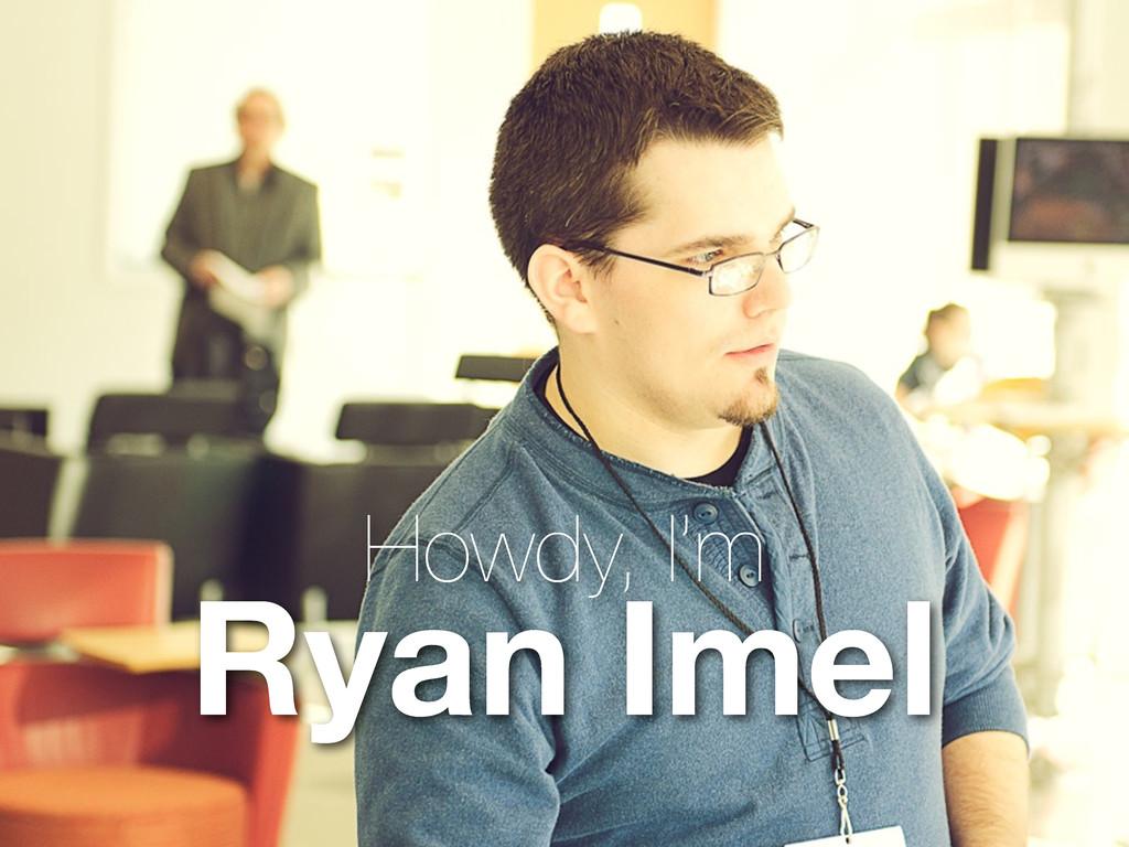 Howdy, I'm Ryan Imel