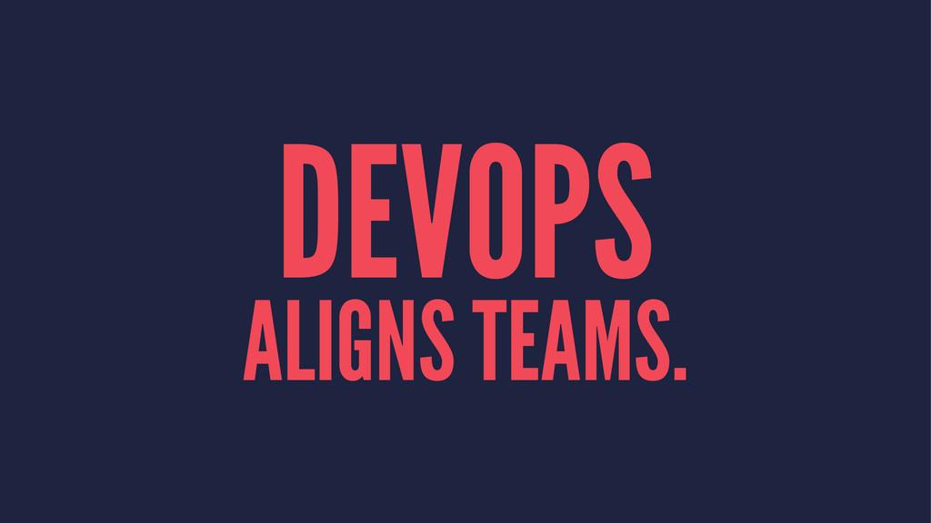 DEVOPS ALIGNS TEAMS.