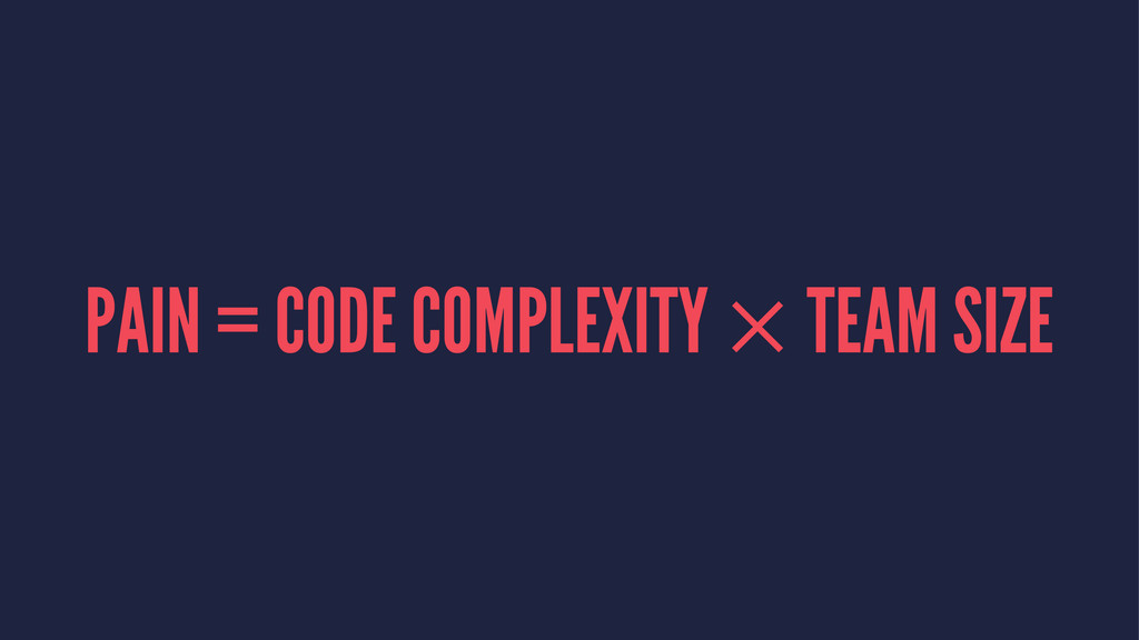 PAIN = CODE COMPLEXITY × TEAM SIZE