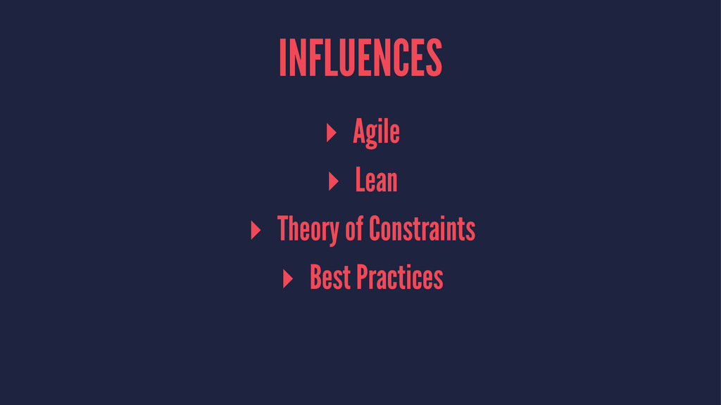 INFLUENCES ▸ Agile ▸ Lean ▸ Theory of Constrain...
