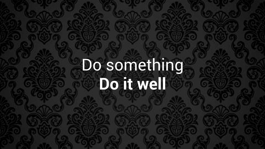Do something Do it well