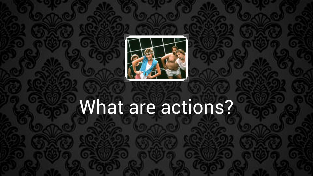 What are actions?